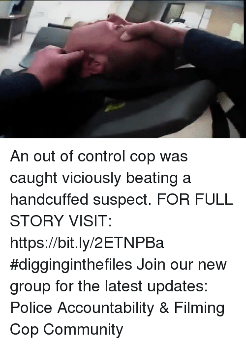 Community, Memes, and Police: An out of control cop was caught viciously beating a handcuffed suspect. FOR FULL STORY VISIT: https://bit.ly/2ETNPBa #digginginthefiles Join our new group for the latest updates: Police Accountability & Filming Cop Community