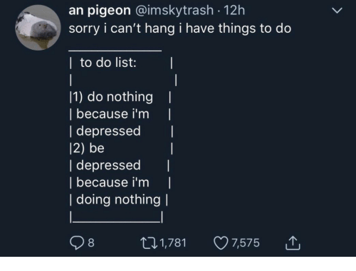 Sorry, List, and Pigeon: an pigeon @imskytrash -12h  sorry i can't hang i have things to do  | to do list:  11) do nothing  | because i'm |  | depressed  12) be  | depressed I  | because i'm |  | doing nothing l  t01,781 7,575 T