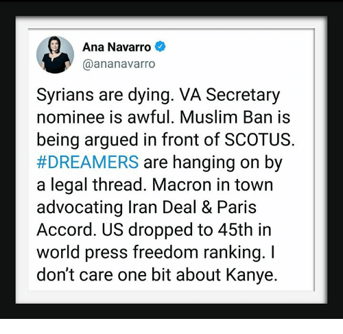Kanye, Muslim, and Iran: Ana Navarro  @ananavarro  Syrians are dying. VA Secretary  nominee is awful. Muslim Ban is  being argued in front of SCOTUS.  #DREAMERS are hanging on by  a legal thread. Macron in town  advocating Iran Deal & Paris  Accord. US dropped to 45th in  world press freedom ranking. I  don't care one bit about Kanye.
