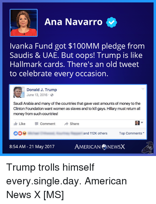 Memes, Money, and News: Ana Navarro  Ivanka Fund got $100MM pledge from  Saudis & UAE. But oops! Trump is like  Hallmark cards. There's an old tweet  to celebrate every occasion.  Donald J. Trump  June 13, 2016  Saudi Arabia and many of the countries that gavevast amounts of money to the  Clinton Foundation want womenas slaves and to kill gays. Hillary must return all  money from such countries!  th Like  Comment  Share  DOH  and 112K others  Top Comments  AMERICAN NEWSX  8:54 AM 21 May 2017 Trump trolls himself every.single.day. American News X [MS]