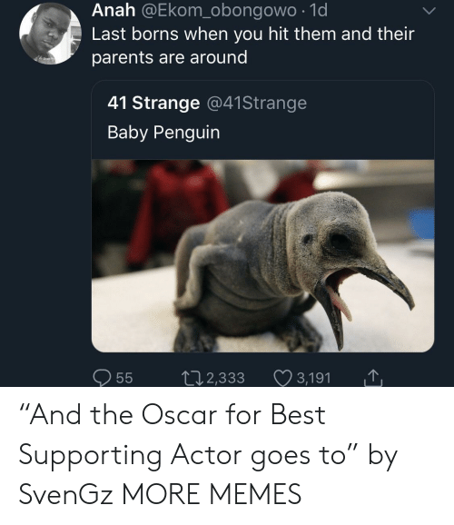 """Dank, Memes, and Parents: Anah @Ekom_obongowo .1d  Last borns when you hit them and their  parents are around  41 Strange @41Strange  Baby Penguin  0  55  2,333  3,191 """"And the Oscar for Best Supporting Actor goes to"""" by SvenGz MORE MEMES"""