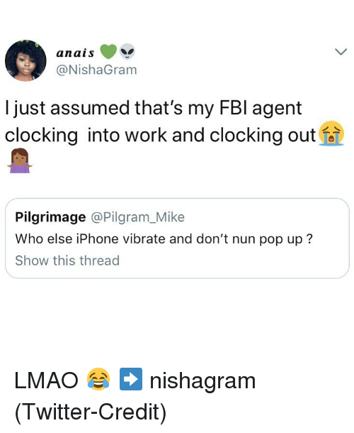 Iphone, Lmao, and Pop: anais  @NishaGram  l just assumed that's my FBl agent  clocking into work and clocking out  Pilgrimage @Pilgram_Mike  Who else iPhone vibrate and don't nun pop up?  Show this thread LMAO 😂 ➡️ nishagram (Twitter-Credit)