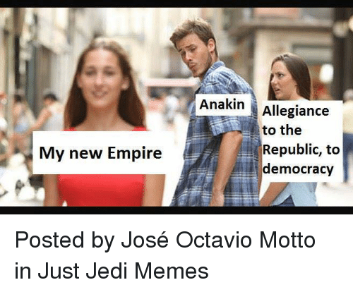Empire, Jedi, and Memes: Anakin Allegiance  to the  Republic, to  democracy  My new Empire Posted by José Octavio Motto in Just Jedi Memes