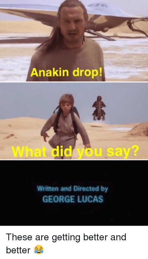 Star Wars, George Lucas, and Lucas: Anakin drop!  What did you say  Written and Directed by  GEORGE LUCAS These are getting better and better 😂