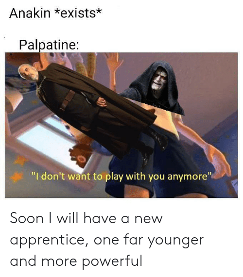 "Soon..., Powerful, and One: Anakin *exists*  Palpatine:  ""I don't want to play with you anymore"" Soon I will have a new apprentice, one far younger and more powerful"