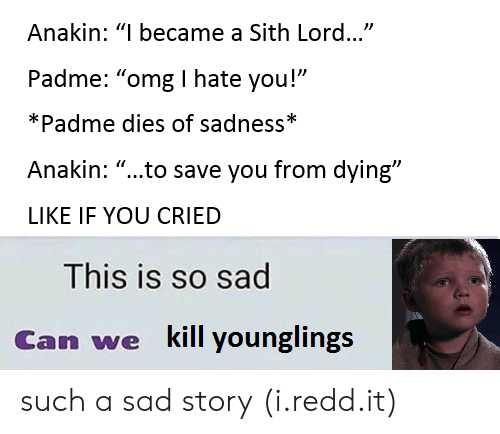"""Omg, Sith, and Sad: Anakin: """"I became a Sith Lord...""""  Padme: """"omg I hate you!""""  *Padme dies of sadness*  Anakin: """"...to save you from dying""""  LIKE IF YOU CRIED  This is so sad  Can wekl inl such a sad story (i.redd.it)"""