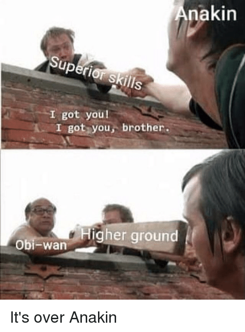 Got, Brother, and You: Anakin  I got you!  I got you, brother.  Higher ground  Obi-warn