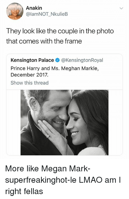 Lmao, Megan, and Prince: Anakin  @lamNOT_NkulieB  They look like the couple in the photo  that comes with the frame  Kensington Palace @KensingtonRoyal  Prince Harry and Ms. Meghan Markle,  December 2017.  Show this thread More like Megan Mark-superfreakinghot-le LMAO am I right fellas