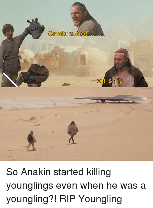 Memes, Shit, and Youngling: Anakin No!..  Ol  oh shit So Anakin started killing younglings even when he was a youngling?! RIP Youngling