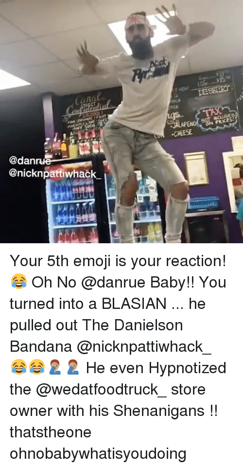 Emoji, Memes, and Shenanigans: anal  PRCE  CHEESE  @dan  @nicknpatfiwhack Your 5th emoji is your reaction! 😂 Oh No @danrue Baby!! You turned into a BLASIAN ... he pulled out The Danielson Bandana @nicknpattiwhack_ 😂😂🤦🏽‍♂️🤦🏽‍♂️ He even Hypnotized the @wedatfoodtruck_ store owner with his Shenanigans !! thatstheone ohnobabywhatisyoudoing