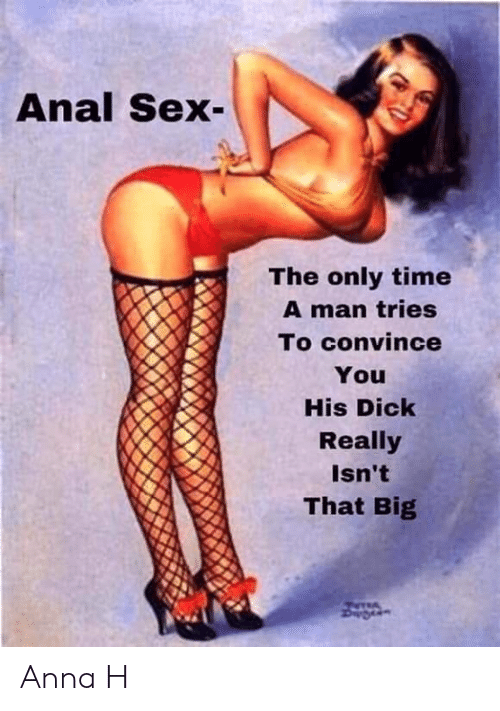 Anal Sex, Anna, and Memes: Anal Sex  The only time  A man tries  To convince  You  His Dick  Really  Isn't  That Big Anna H