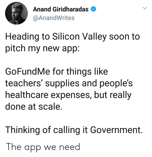 Soon..., Government, and Silicon Valley: Anand Giridharadas  @AnandWrites  Heading to Silicon Valley soon to  pitch my new app:  GoFundMe for things like  teachers' supplies and people's  healthcare expenses, but really  done at scale.  Thinking of calling it Government. The app we need