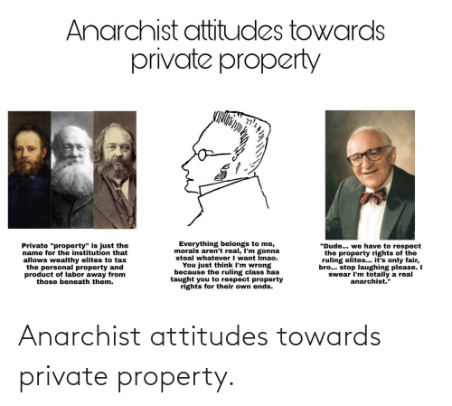 """Dude, Respect, and Anarchist: Anarchist attitudes towards  private property  Everything belongs to me,  morals aren't real, I'm gonna  steal whatever I want Imao.  You just think I'm wrong  because the ruling class has  taught you to respect property  rights for their own ends.  """"Dude... we have to respect  the property rights of the  ruling elites... it's only fair,  bro... stop laughing please. I  swear I'm totally a real  anarchist.""""  Private """"property"""" is just the  name for the institution that  allows wealthy elites to tax  the personal property and  product of labor away from  those beneath them. Anarchist attitudes towards private property."""