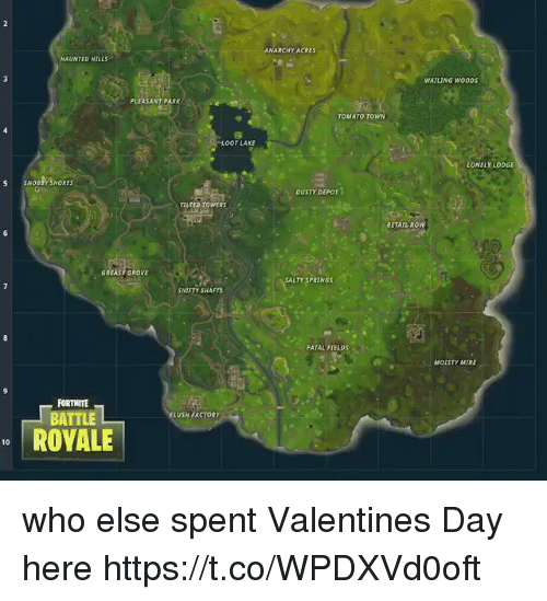 Being Salty, Valentine's Day, and Greasy: ANARCHY ACRES  HAUNTED HILLS  WATLING WOODS  PLEASANT PARK  TOMATO TOWN  OOT LAKE  LONELY LODGE  S SNOBBY SHORES  DUSTY DEPOT  TILTED TOWERS  RETAIL ROW  GREASY GROVE  SALTY SPRINGS  SHIFTY SHAFTS  FATAL FIELDS  MOISTY MIRE  FORTNITE  FLUSH FACTORY  BATTLE  ROVALE  10 who else spent Valentines Day here https://t.co/WPDXVd0oft