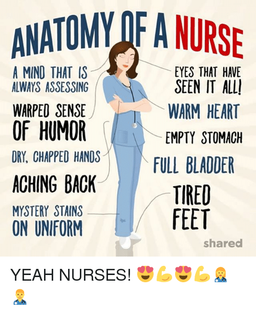 Memes, Yeah, and Heart: ANATOMY OF A NURS  A MIND THAT IS  EYES THAT HAVE  SEEN IT ALL  WARM HEART  EMPTY STOMACH  ALWAYS ASSESSING  WARPED SENSE  OF HUMOR  DRY, CHAPPED HANDS  ACHING BACK  MYSTERY STAINS  ON UNIFORM  2  TIRED  FEET  shared YEAH NURSES! 😍💪😍💪👩‍⚕️👨‍⚕️