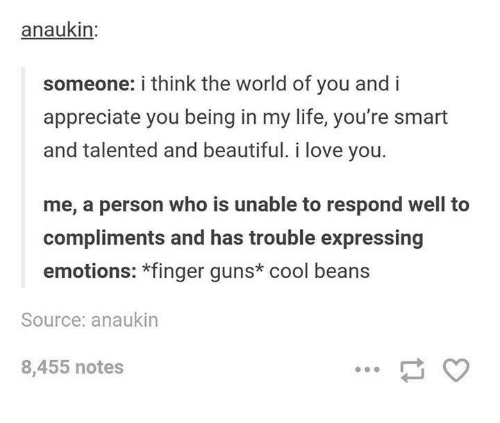 Beautiful, Guns, and Life: anaukin:  someone: i think the world of you and i  appreciate you being in my life, you're smart  and talented and beautiful. i love you.  me, a person who is unable to respond well to  compliments and has trouble expressing  emotions: *finger guns* cool beans  Source: anaukin  8,455 notes