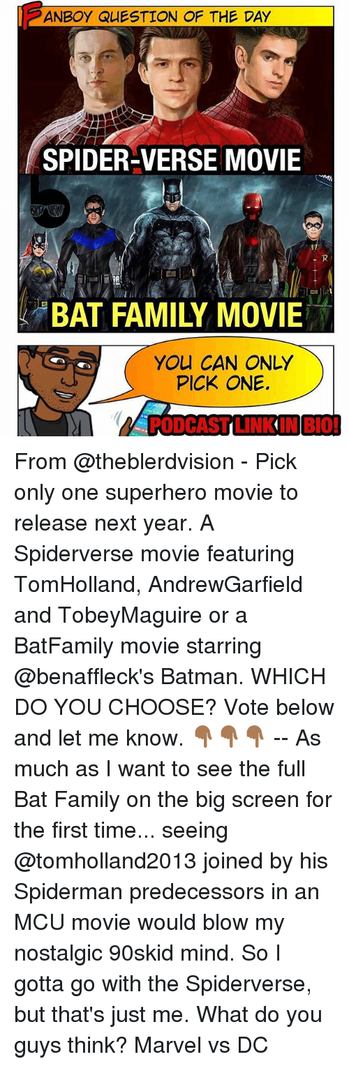 Batman, Family, and Memes: ANBOYQUESTION OF THE DAY  SPIDER-VERSE MOVIE  BAT FAMILY MOVIE  YOU CAN ONLY  PICK ONE. From @theblerdvision - Pick only one superhero movie to release next year. A Spiderverse movie featuring TomHolland, AndrewGarfield and TobeyMaguire or a BatFamily movie starring @benaffleck's Batman. WHICH DO YOU CHOOSE? Vote below and let me know. 👇🏾👇🏾👇🏾 -- As much as I want to see the full Bat Family on the big screen for the first time... seeing @tomholland2013 joined by his Spiderman predecessors in an MCU movie would blow my nostalgic 90skid mind. So I gotta go with the Spiderverse, but that's just me. What do you guys think? Marvel vs DC