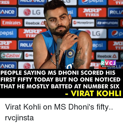 Memes, Reebok, and Pepsi: ANCe  DLG  ReLV  Emirates  Reebok  pepsi  ReLV  Castrol  Reebok A  RvCT  ANce  WWW. RVCJ.COM  PEOPLE SAYING MS DHONI SCORED HIS  FIRST FIFTY TODAY BUT NO ONE NOTICED  THAT HE MOSTLY BATTED AT NUMBER SIX  VIRAT KOHLI Virat Kohli on MS Dhoni's fifty.. rvcjinsta