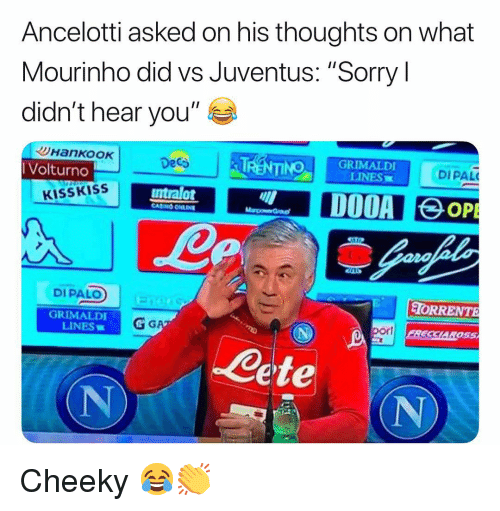 """Anaconda, Memes, and Sorry: Ancelotti asked on his thoughts on what  Mourinho did vs Juventus: """"Sorry l  didn't hear you""""  Volturno  Deca  100 GRIMALDI  LINES  DIPAL  KISSKISS  ntralot  DIPALO  TORRENTE  GRIMALDI  LINES  por  SCL  ete  (N Cheeky 😂👏"""