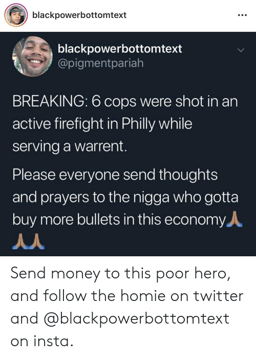 Blackpeopletwitter, Funny, and Homie: ANCHHIED  blackpowerbottomtext  blackpowerbottomtext  @pigmentpariah  BREAKING: 6 cops were shot in an  active firefight in Philly while  serving a warrent.  Please everyone send thoughts  and prayers to the nigga who gotta  buy more bullets in this economy Send money to this poor hero, and follow the homie on twitter and @blackpowerbottomtext on insta.