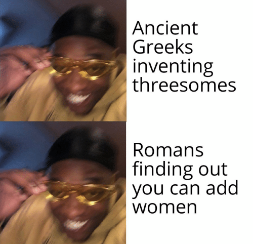Women, Ancient, and Add:  Ancient  Greeks  inventing  threesomes  Romans  finding out  you can add  women