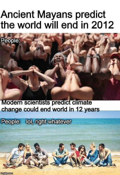 Lol, World, and Ancient: Ancient Mayans predict  the world will end in 2012  People:  Modern sclentists predict climate  change could end world in 12 years  People: lol, right whatever  imgfip com  Hay