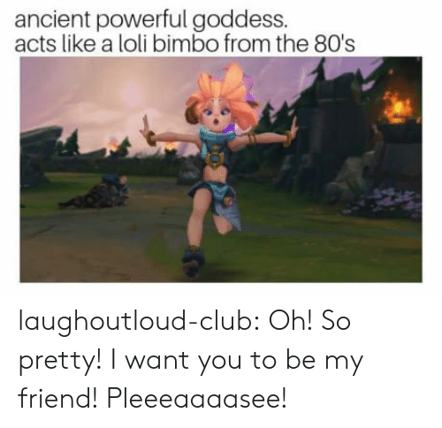 80s, Club, and Tumblr: ancient powerful goddess.  acts like a loli bimbo from the 80's laughoutloud-club:  Oh! So pretty! I want you to be my friend! Pleeeaaaasee!