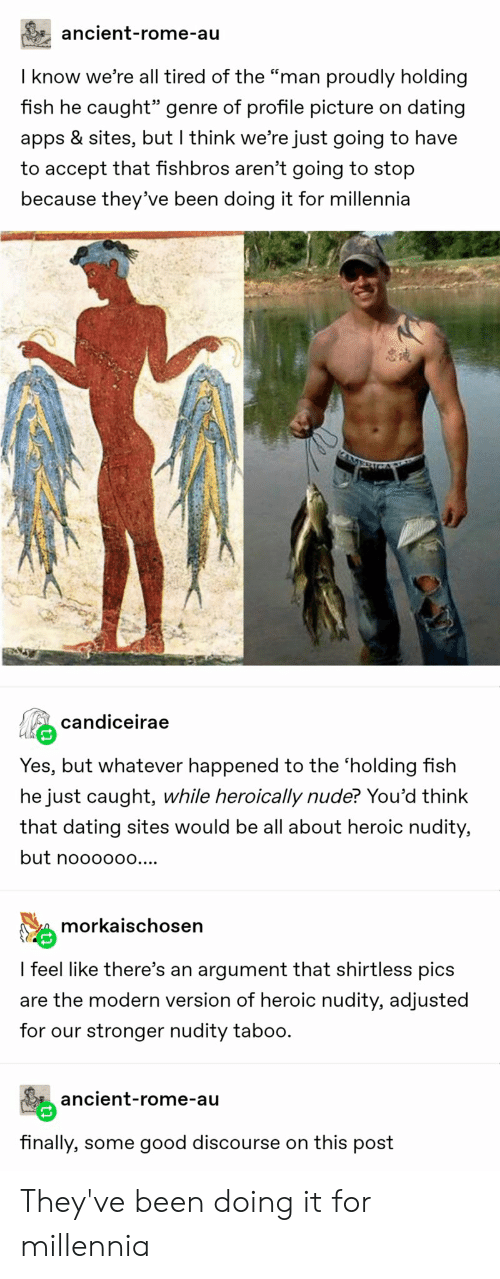 "Dating, Tumblr, and Apps: ancient-rome-au  I know we're all tired of the """"man proudly holding  fish he caught"" genre of profile picture on dating  apps & sites, but I think we're just going to have  to accept that fishbros aren't going to stop  because they've been doing it for millennia  candiceirae  Yes, but whatever happened to the 'holding fish  he just caught, while heroically nude? You'd think  that dating sites would be all about heroic nudity,  but noooo00....  morkaischosen  I feel like there's an argument that shirtless pics  are the modern version of heroic nudity, adjusted  for our stronger nudity taboo.  ancient-rome-au  finally, some good discourse on this post They've been doing it for millennia"