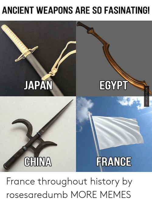 Dank, Memes, and Target: ANCIENT WEAPONS ARE SO FASINATING!  JAPAN  EGYPT  CHINA  FRANCE France throughout history by rosesaredumb MORE MEMES