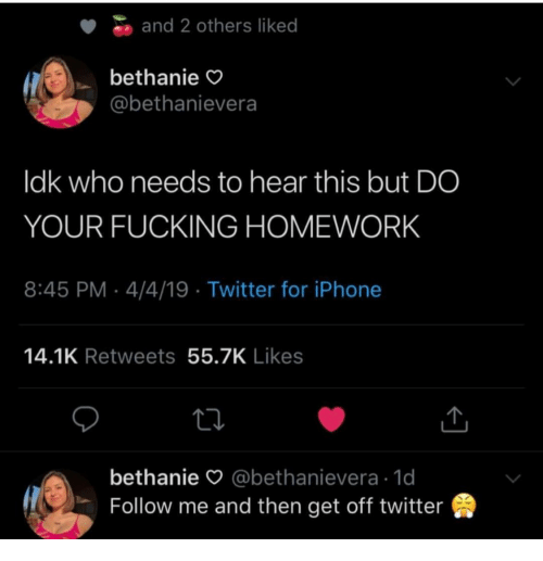 Fucking, Iphone, and Twitter: and 2 others liked  bethanie  @bethanievera  ldk who needs to hear this but DO  YOUR FUCKING HOMEWORK  8:45 PM-4/4/19 Twitter for iPhone  14.1K Retweets 55.7K Likes  bethanie O @bethanievera 1d  Follow me and then get off twitter