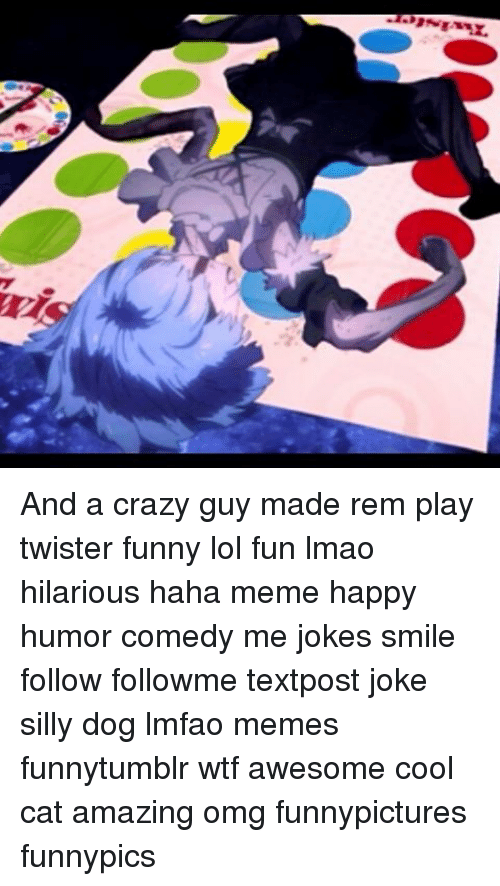 Memes, Twister, and 🤖: And a crazy guy made rem play twister funny lol fun lmao hilarious haha meme happy humor comedy me jokes smile follow followme textpost joke silly dog lmfao memes funnytumblr wtf awesome cool cat amazing omg funnypictures funnypics