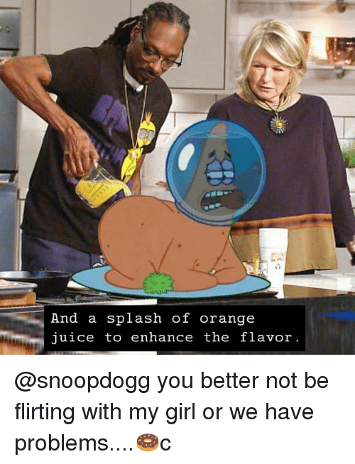 Memes, Girl, and Orange: And a splash of orange  uice to enhance the flavor @snoopdogg you better not be flirting with my girl or we have problems....🍩c