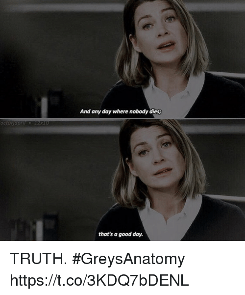 Memes, Good, and Truth: And any day where nobody dies;  octorraprt2x10  that's a good day. TRUTH. #GreysAnatomy https://t.co/3KDQ7bDENL
