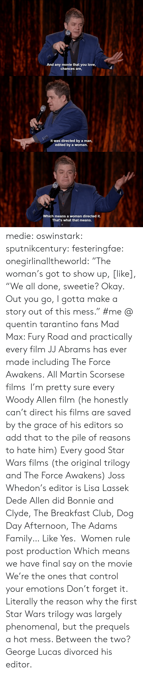 """Club, Family, and Love: And any movie that you love,  chances are,   it was directed by a man,  edited by a woman.   c-  Which means a woman directed it.  That's what that means. medie:   oswinstark:  sputnikcentury:  festeringfae:  onegirlinalltheworld:  """"The woman's got to show up, [like], """"We all done, sweetie? Okay. Out you go, I gotta make a story out of this mess.""""  #me @ quentin tarantino fans  Mad Max: Fury Road and practically every film JJ Abrams has ever made including The Force Awakens.  All Martin Scorsese films I'm pretty sure every Woody Allen film (he honestly can't direct his films are saved by the grace of his editors so add that to the pile of reasons to hate him) Every good Star Wars films (the original trilogy and The Force Awakens) Joss Whedon's editor is Lisa Lassek Dede Allen did Bonnie and Clyde, The Breakfast Club, Dog Day Afternoon, The Adams Family… Like Yes. Women rule post production Which means we have final say on the movie We're the ones that control your emotions Don't forget it.  Literally the reason why the first Star Wars trilogy was largely phenomenal, but the prequels a hot mess.  Between the two? George Lucas divorced his editor."""