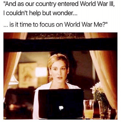 "Memes, Focus, and Help: ""And as our country entered World War III,  couldn't help but wonder.  is it time to focus on World War Me?"""