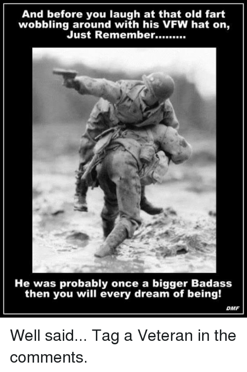 Memes, Badass, and Old: And before you laugh at that old fart  wobbling around with his VFW hat on,  He was probably once a bigger Badass  then you will every dream of being!  DMF Well said...  Tag a Veteran in the comments.