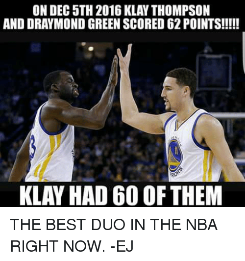 Draymond Green, Memes, and Nba: AND DRAYMOND GREEN SCORED62POINTS!!!!!  KLAY HAD 60 OF THEM THE BEST DUO IN THE NBA RIGHT NOW.  -EJ