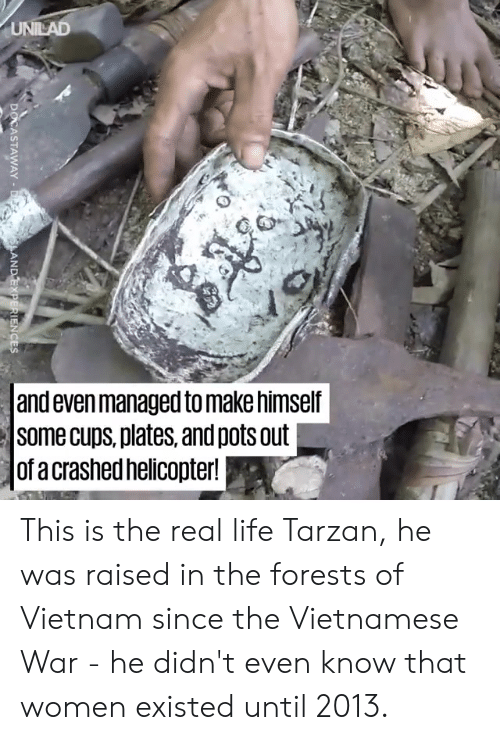 Life, Memes, and Tarzan: and even managed to make himself  Some cups, plates, and pots out  of a crashed helicopter! This is the real life Tarzan, he was raised in the forests of Vietnam since the Vietnamese War - he didn't even know that women existed until 2013.