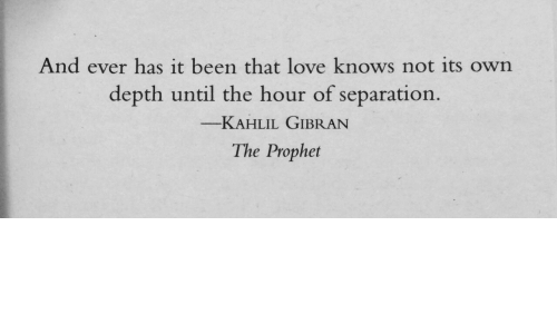 Love, The Prophet, and Been: And ever has it been that love knows not its own  depth until the hour of separation  -KAHLIL GIBRAN  The Prophet