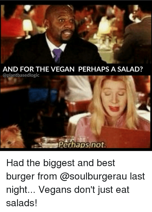 Memes, Best, and 🤖: AND FOR THE VEGAN PERHAPS A SALAD?  @plant basedlogic  Perhaps not Had the biggest and best burger from @soulburgerau last night... Vegans don't just eat salads!