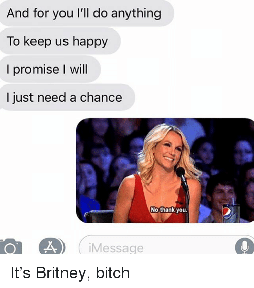 Bitch, Relationships, and Texting: And for you I'll do anything  To keep us happy  I promise I will  I just need a chance  No thank you  iMessage It's Britney, bitch