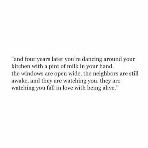 Alive, Dancing, and Fall: and four years later you're dancing around your  kitchen with a pint of milk in your hand  the windows are open wide, the neighbors are still  awake, and they are watching you. they are  watching you fall in love with being alive.""
