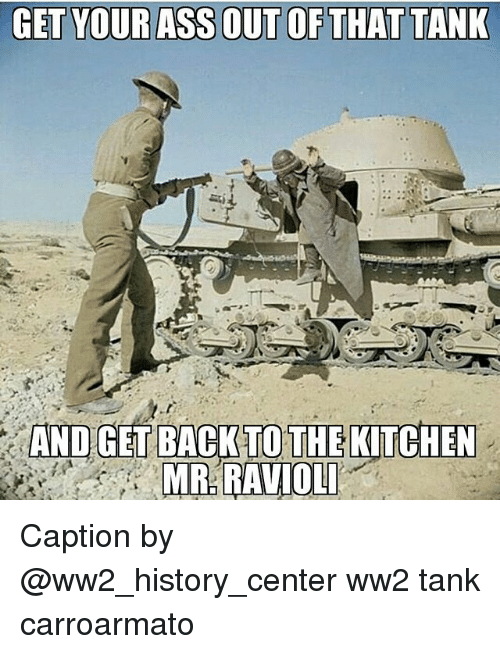 Memes, History, and 🤖: AND GET BACKTOTHE KITCHEN  MR RAVIOL Caption by @ww2_history_center ww2 tank carroarmato