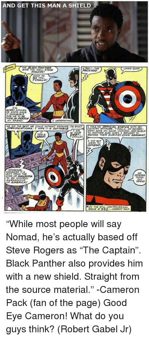 "Memes, Black, and Black Panther: AND GET THIS MAN A SHIELD  LOOKS GOOD  KAGE  CHALL A!  UNDERSTAND  FICATIONS. I HOPE IT IS SUITABLE  BICOME THEIR GLORIFIED CIVL SERVANT  OFF  NO  FRIEND  SSUE ""While most people will say Nomad, he's actually based off Steve Rogers as ""The Captain"". Black Panther also provides him with a new shield. Straight from the source material."" -Cameron Pack (fan of the page)  Good Eye Cameron! What do you guys think? (Robert Gabel Jr)"