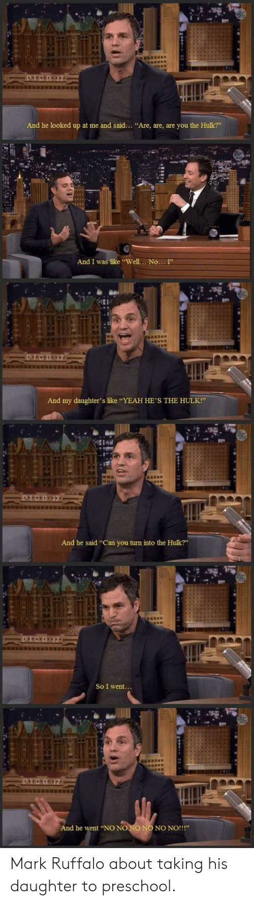 """Yeah, Hulk, and Mark Ruffalo: And he looked up at me and said... """"Are, are, are you the Hulk?""""  And I was like """"Well....No... I""""  And my daughter's like """"YEAH HE'S THE HULK!""""  And he said """"Can you turn into the Hulk?""""  So I went...  And he went NO NO NO NO NO NO!!!"""" Mark Ruffalo about taking his daughter to preschool."""