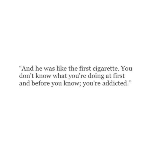 """Addicted, Cigarette, and First: """"And he was like the first cigarette. Yoiu  don't know what you're doing at first  and before you know; you're addicted.""""  05"""