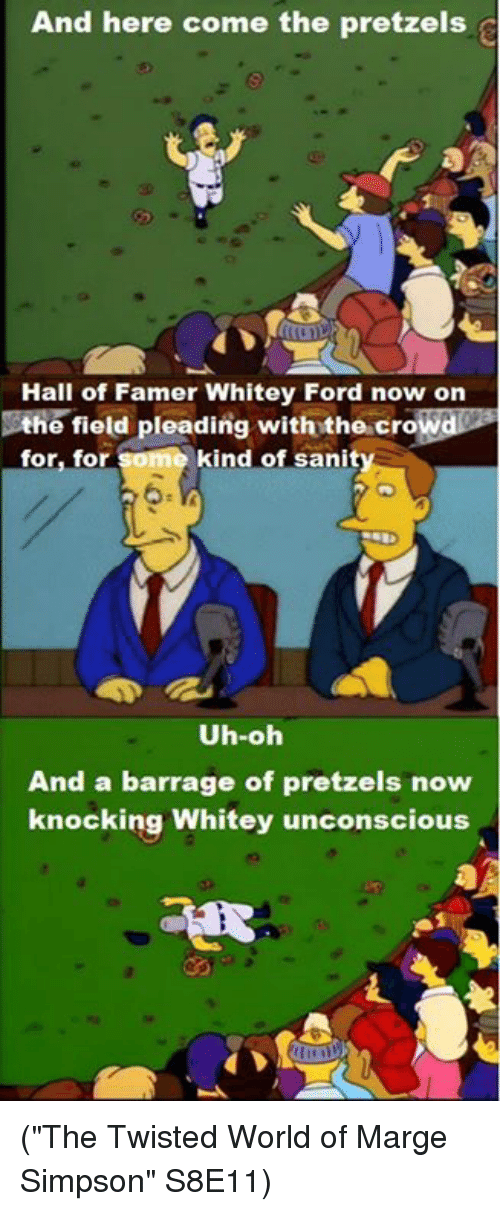 "Marge Simpson, Memes, and Ford: And here come the pretzels  Hall of Famer Whitey Ford now on  ANd  he field pleading with the cro  kind of sanit  for, for  Uh-oh  And a barrage of pretzels now  knocking Whitey unconscious (""The Twisted World of Marge Simpson"" S8E11)"