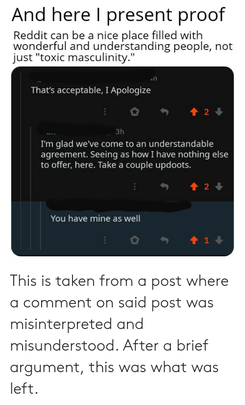 """Reddit, Taken, and Understanding: And here I present proof  Reddit can be a nice place filled with  wonderful and understanding people, not  just """"toxic masculinity.""""  That's acceptable, I Apologize  t 2  3h  I'm glad we've come to an understandable  agreement. Seeing as how I have nothing else  to offer, here. Take a couple updoots.  t2  You have mine as well  t1 This is taken from a post where a comment on said post was misinterpreted and misunderstood. After a brief argument, this was what was left."""