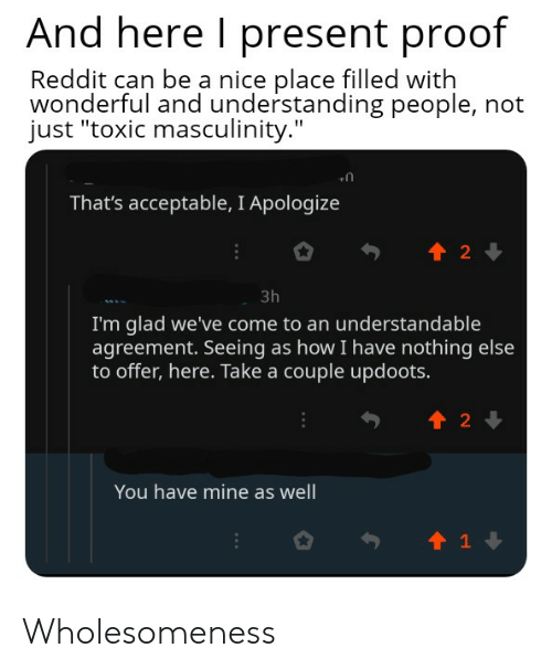 """Reddit, Understanding, and Nice: And here I present proof  Reddit can be a nice place filled with  wonderful and understanding people, not  just """"toxic masculinity.""""  That's acceptable, I Apologize  t 2  3h  I'm glad we've come to an understandable  agreement. Seeing as how I have nothing else  to offer, here. Take a couple updoots.  t2  You have mine as well  t1 Wholesomeness"""