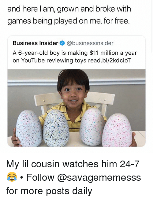 Memes, youtube.com, and Business: and here l am, grown and broke with  games being played on me. for free  Business Insider@businessinsider  A 6-year-old boy is making $11 million a year  on YouTube reviewing toys read.bi/2kdcioT My lil cousin watches him 24-7 😂 • Follow @savagememesss for more posts daily